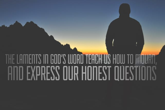 The Laments in God's Word Teach Us How to Mourn, and Express Our Honest Questions