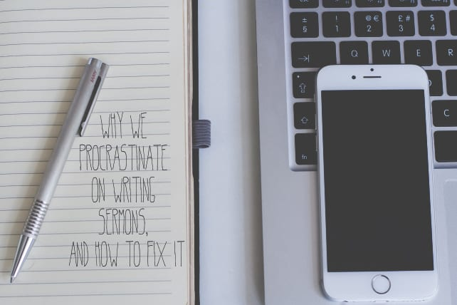 Why We Procrastinate On Writing Sermons, and How to Fix It