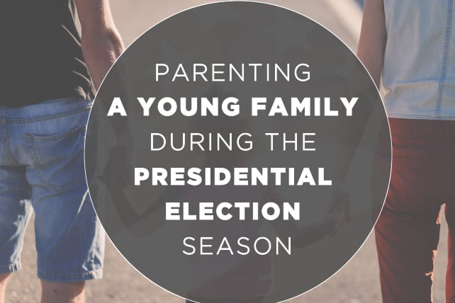 7 Thoughts for Parenting a Young Family During the Presidential Election Season