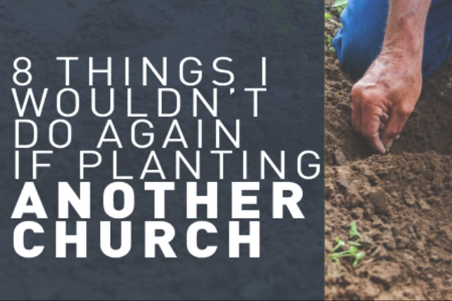 8 Things I Wouldn't Do Again if Planting Another Church