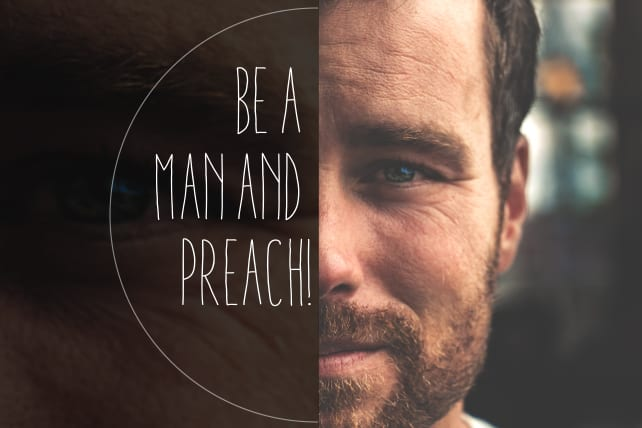 Be a Man and Preach!