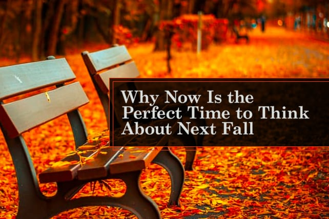 Why Now Is the Perfect Time to Think About Next Fall
