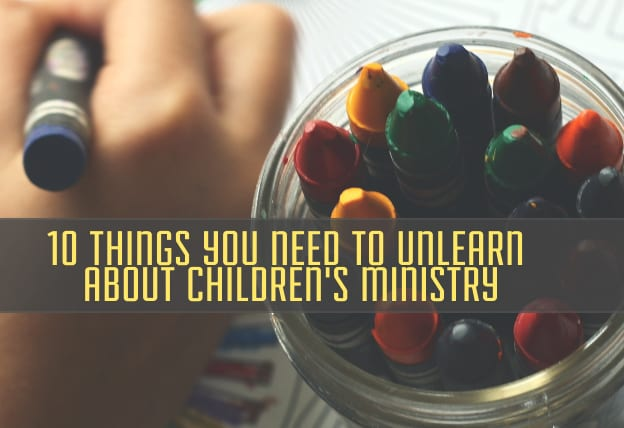 10 Things You Need to Unlearn about Children's Ministry