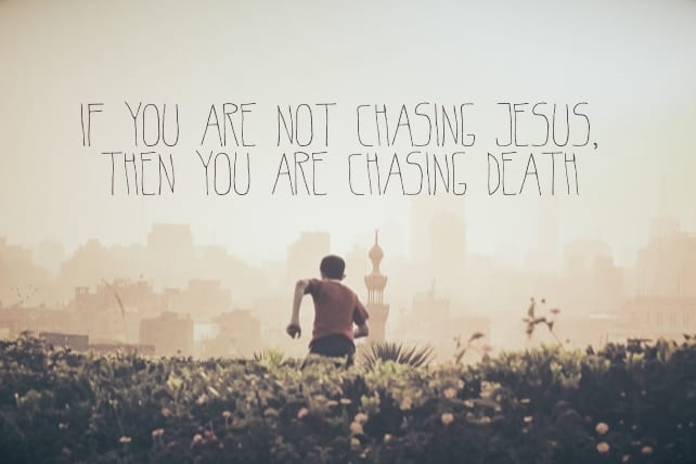 If You Are Not Chasing Jesus, Then You Are Chasing Death