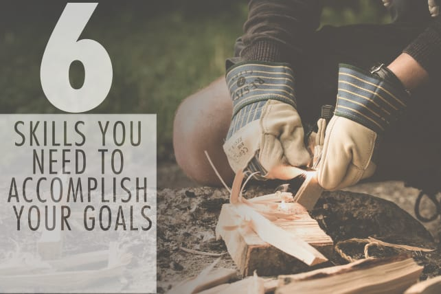 The 6 Skills you Need to Accomplish your Goals