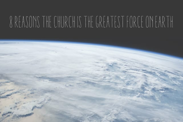 8 Reasons the Church Is the Greatest Force On Earth