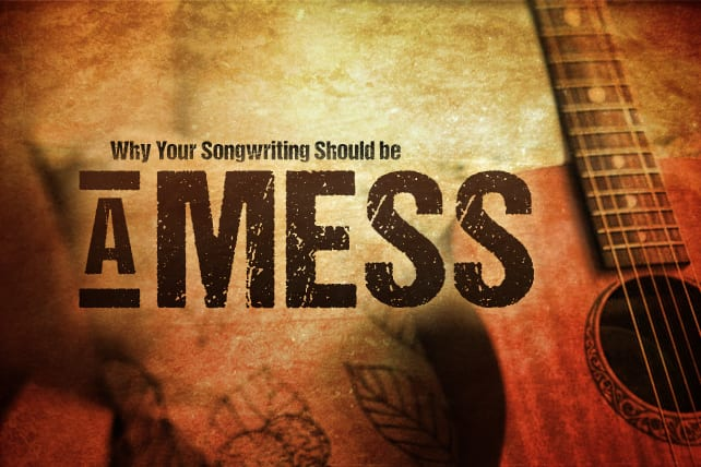 Why Your Songwriting Should be a MESS