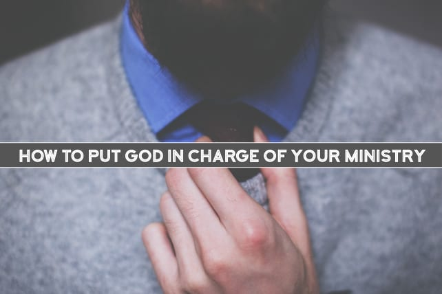 How to Put God in Charge of Your Ministry