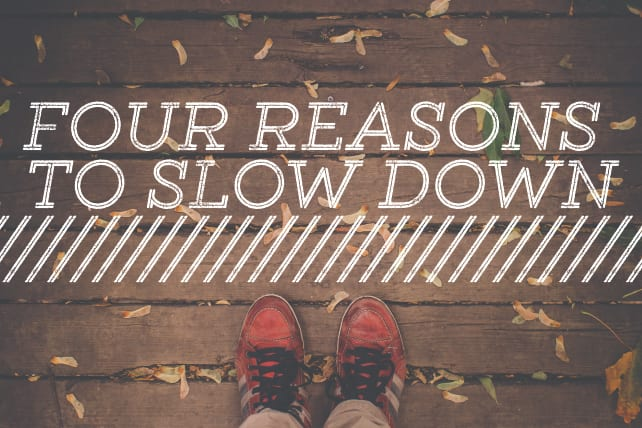 Four Reasons to Slow Down