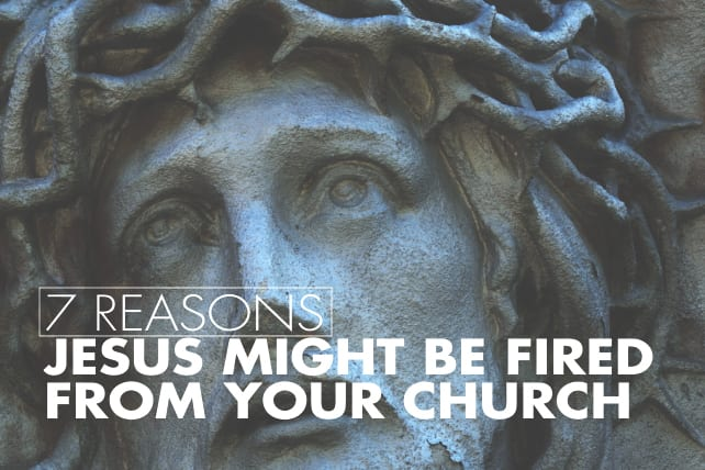 7 Reasons Jesus Might be Fired From Your Church