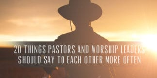 20 Things Pastors and Worship Leaders Should Say to Each Other More Often