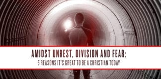 Amidst Unrest, Division and Fear: 5 Reasons It's Great to be a Christian Today