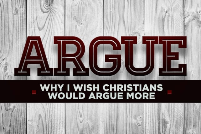 Why I Wish Christians Would Argue MORE (No, Seriously)