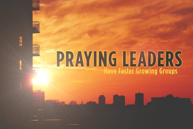 4 Reasons Why Praying Leaders Have Faster Growing Groups