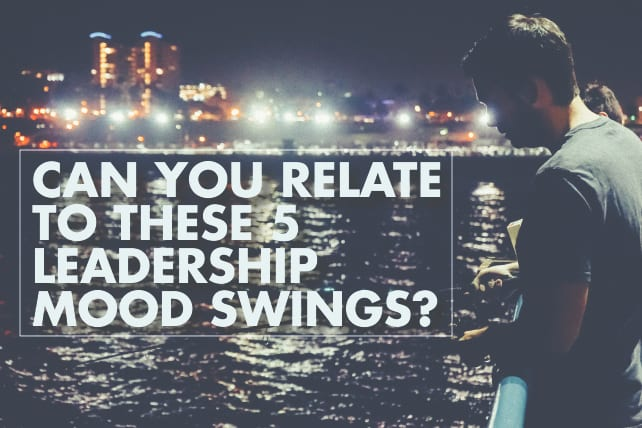 Can You Relate to These 5 Leadership Mood Swings?