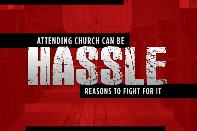Attending Church Can Be Such a Hassle: 7 Reasons to Fight for It GEOFFREY KIRKLAND