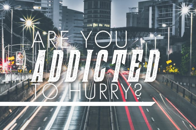 Are You Addicted to Hurry?