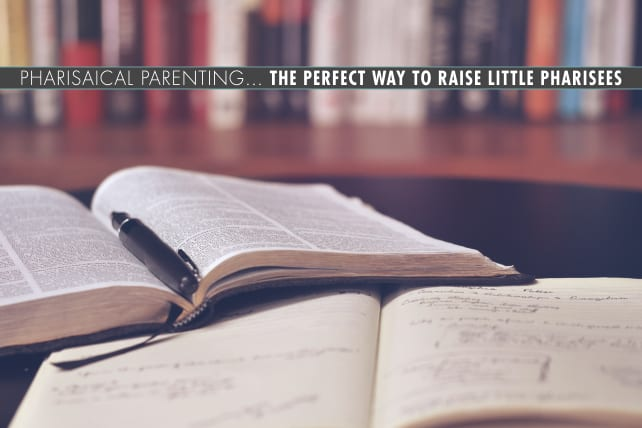 Pharisaical Parenting… The Perfect Way to Raise Little Pharisees