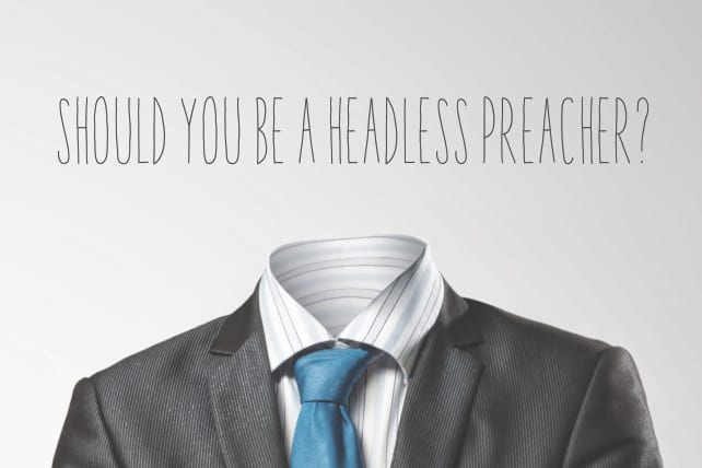 Should You Be a Headless Preacher?