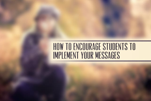 How to Encourage Students to Implement Your Messages