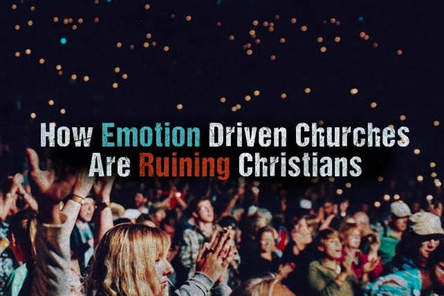 How Emotion Driven Churches Are Ruining Christians