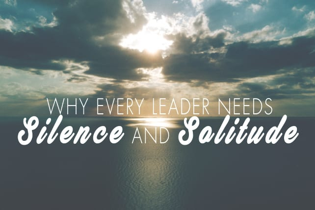 Why Every Leader Needs Silence and Solitude