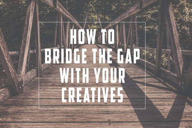 How to Bridge the Gap With Your Creatives
