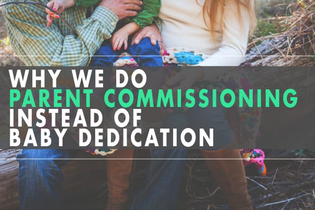 Why We Do Parent Commissioning Instead of Baby Dedication