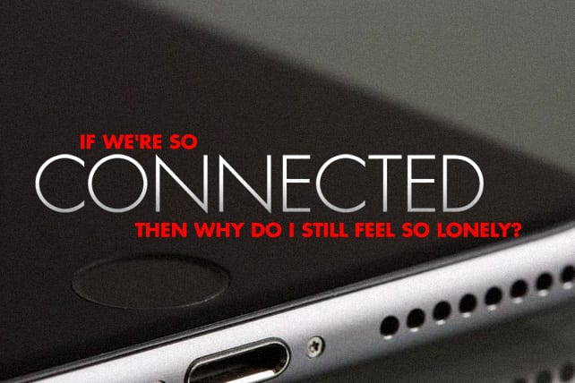 If We're So Connected, Then Why Do I Still Feel So Lonely?