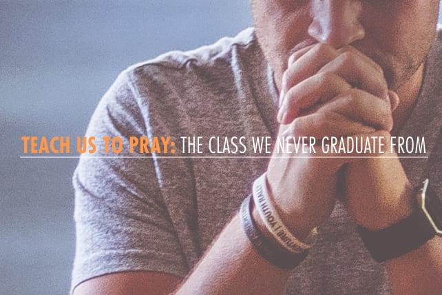 Teach Us to Pray: The Class We Never Graduate From