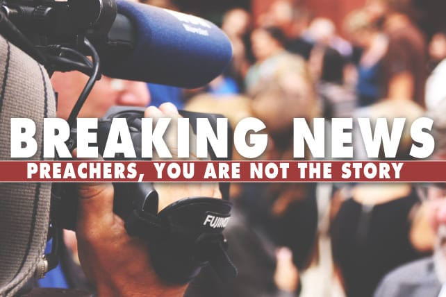 Breaking News: Preachers, You are Not the Story
