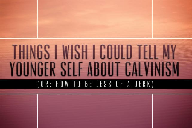 Things I Wish I Could Tell My Younger Self About Calvinism (Or: How to Be Less of a Jerk)
