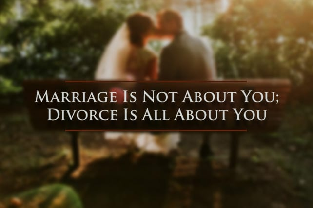 Marriage Is Not About You; Divorce Is All About You