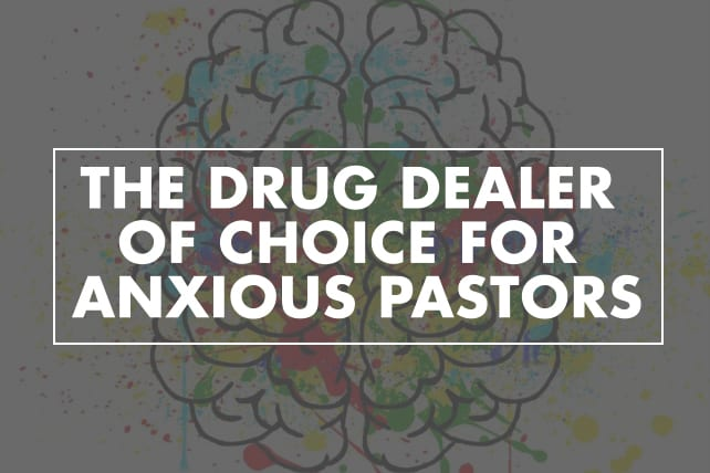 The Drug Dealer of Choice for Anxious Pastors