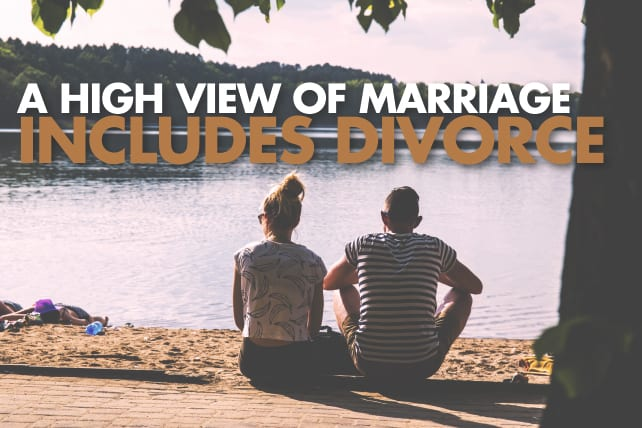 A High View of Marriage Includes Divorce