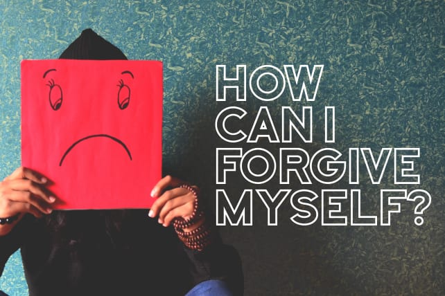 How Can I Forgive Myself?