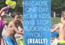 Because One Day Your Kids Will Stop Bugging You (Really)
