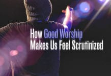 How Good Worship Makes Us Feel Scrutinized