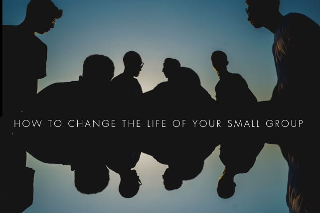 How to Change the Life of Your Small Group