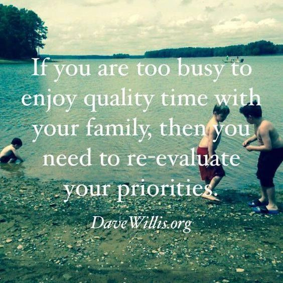 Kids will remember - If you are too busy to enjoy quality time with your family, then you need to re-evaluate your priorities.