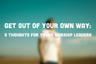 Get Out Of Your Own Way 5 Thoughts For Young Worship Leaders