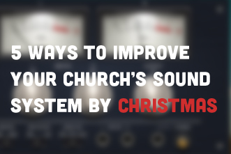 5 Ways To Improve Your Church Sound System By Christmas